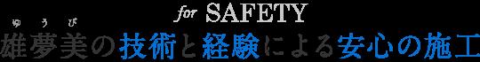 for SAFETY 雄夢美の技術と経験による安心の施工